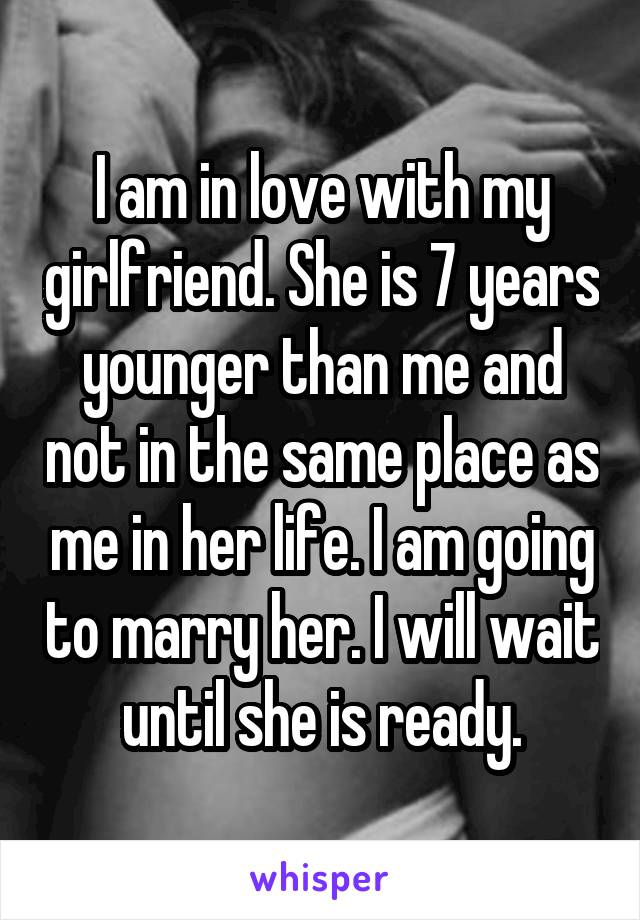 I am in love with my girlfriend. She is 7 years younger than me and not in the same place as me in her life. I am going to marry her. I will wait until she is ready.