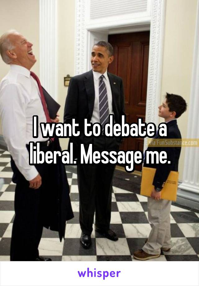 I want to debate a liberal. Message me.