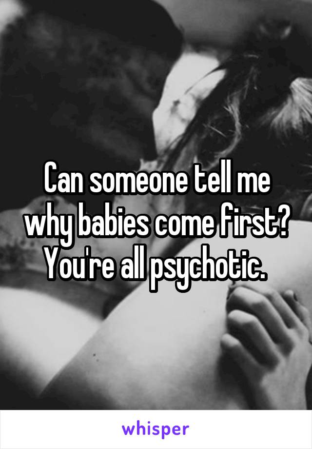 Can someone tell me why babies come first? You're all psychotic.