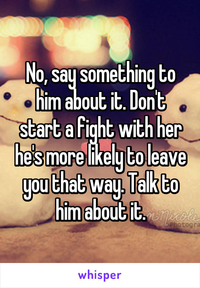 No, say something to him about it. Don't start a fight with her he's more likely to leave you that way. Talk to him about it.