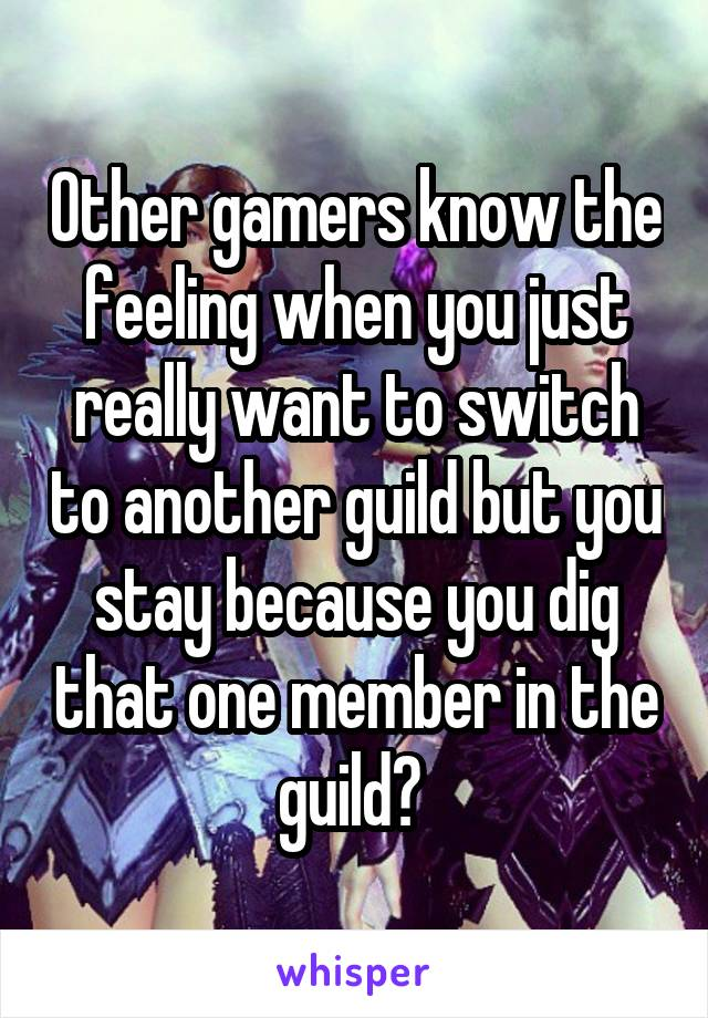 Other gamers know the feeling when you just really want to switch to another guild but you stay because you dig that one member in the guild?