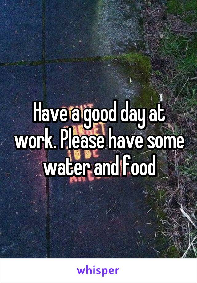 Have a good day at work. Please have some water and food