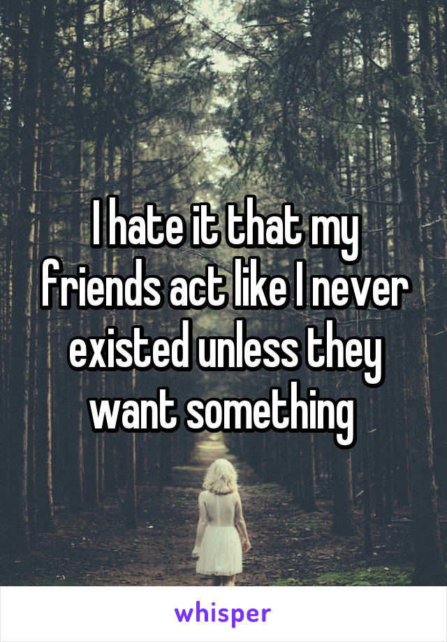 I hate it that my friends act like I never existed unless they want something