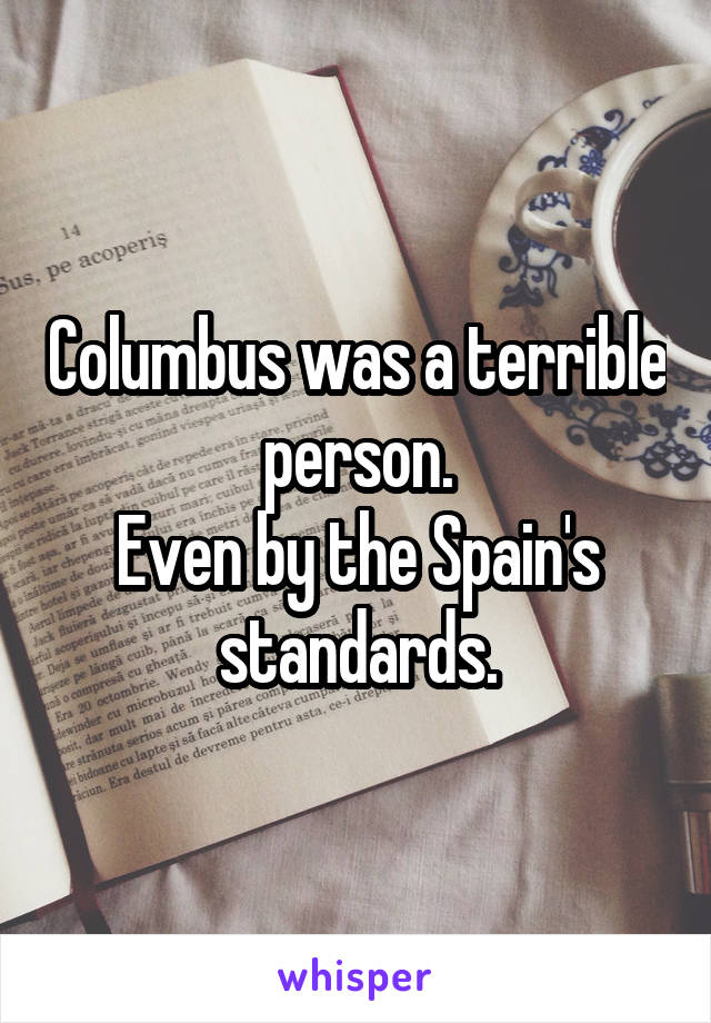 Columbus was a terrible person. Even by the Spain's standards.
