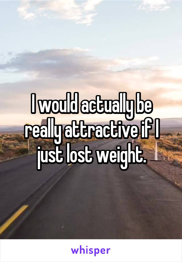 I would actually be really attractive if I just lost weight.