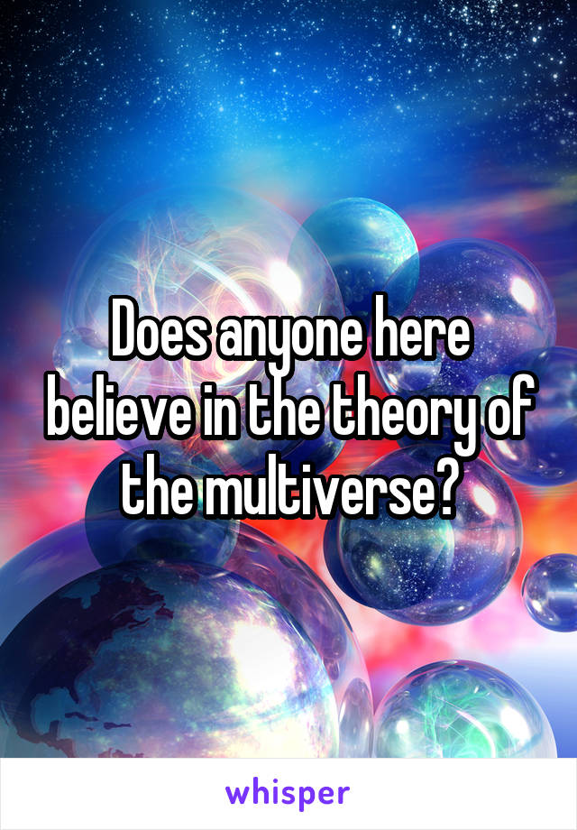 Does anyone here believe in the theory of the multiverse?