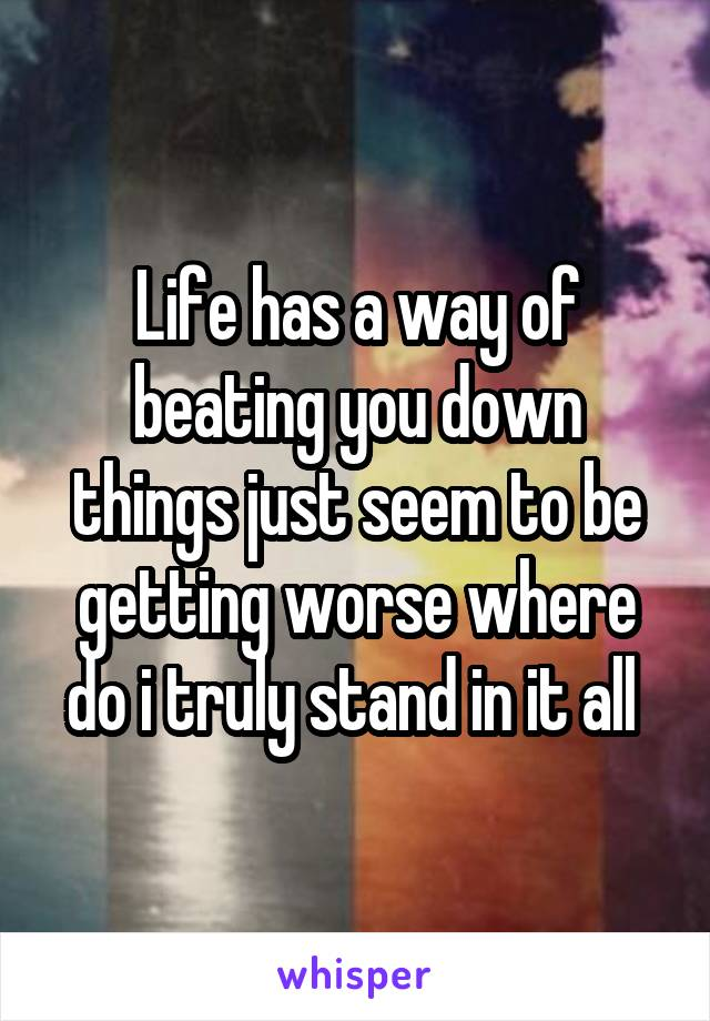Life has a way of beating you down things just seem to be getting worse where do i truly stand in it all