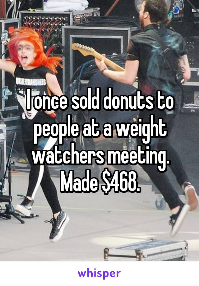 I once sold donuts to people at a weight watchers meeting. Made $468.