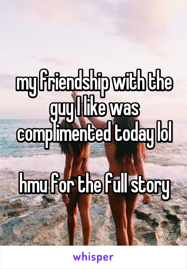 my friendship with the guy I like was complimented today lol  hmu for the full story