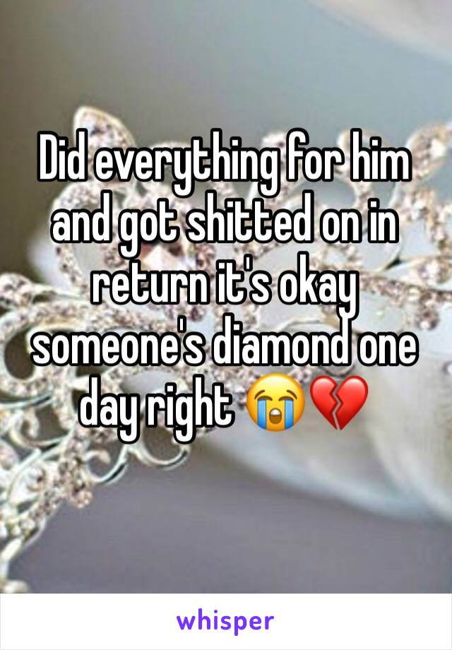 Did everything for him and got shitted on in return it's okay someone's diamond one day right 😭💔