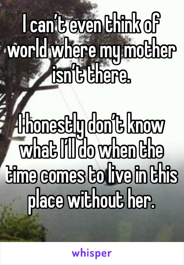I can't even think of world where my mother isn't there.   I honestly don't know what I'll do when the time comes to live in this place without her.