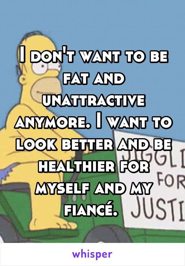 I don't want to be fat and unattractive anymore. I want to look better and be healthier for myself and my fiancé.