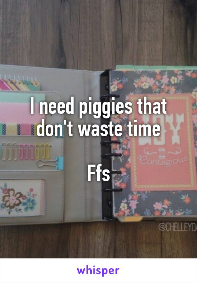 I need piggies that don't waste time  Ffs
