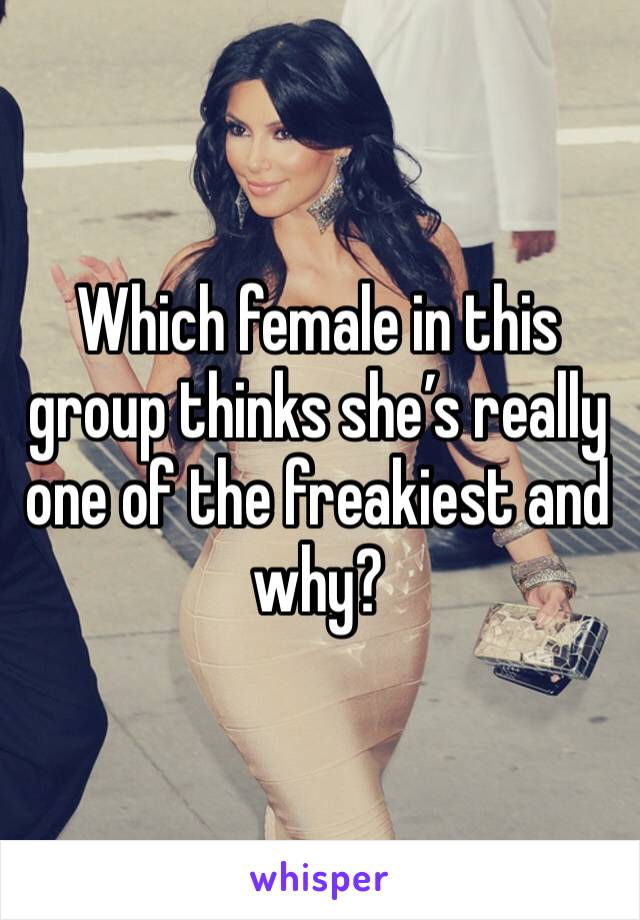 Which female in this group thinks she's really one of the freakiest and why?