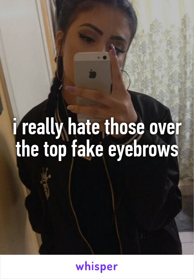 i really hate those over the top fake eyebrows