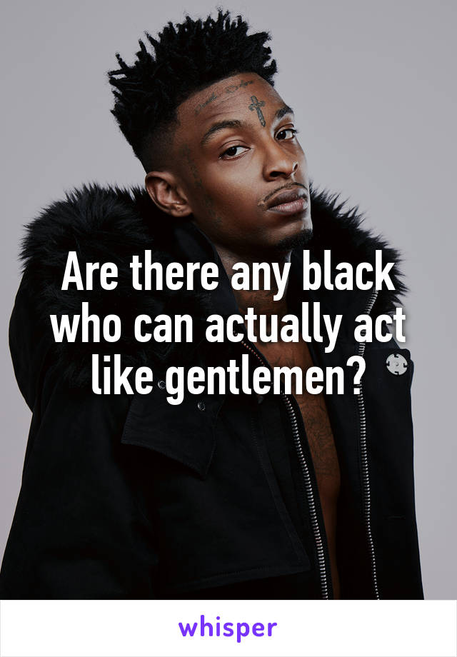 Are there any black who can actually act like gentlemen?