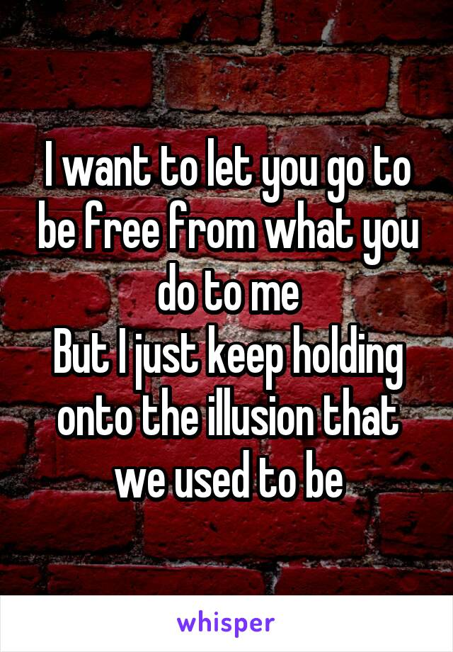 I want to let you go to be free from what you do to me But I just keep holding onto the illusion that we used to be