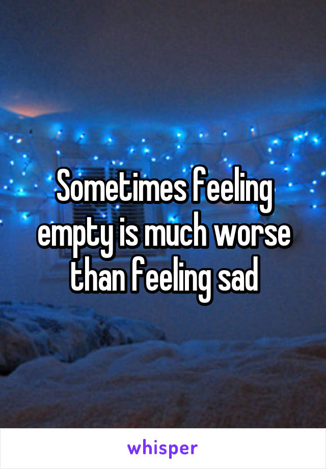Sometimes feeling empty is much worse than feeling sad