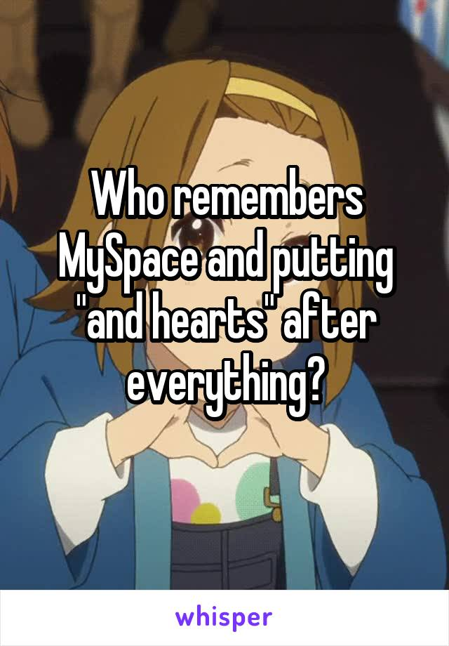 """Who remembers MySpace and putting """"and hearts"""" after everything?"""