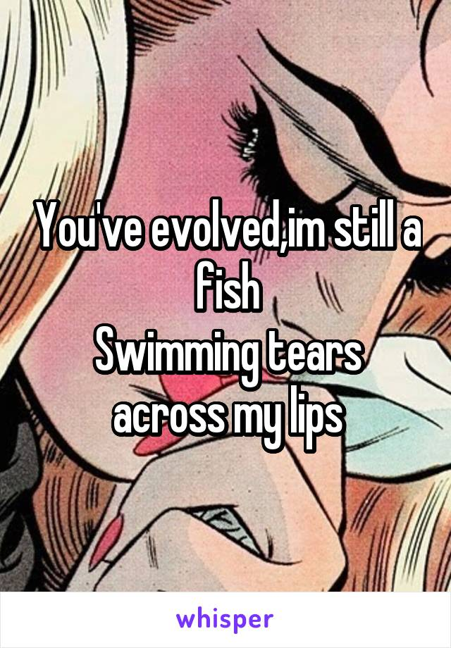 You've evolved,im still a fish Swimming tears across my lips