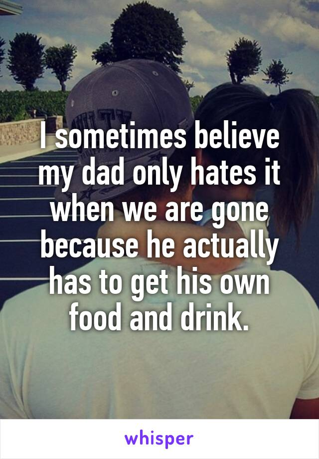 I sometimes believe my dad only hates it when we are gone because he actually has to get his own food and drink.