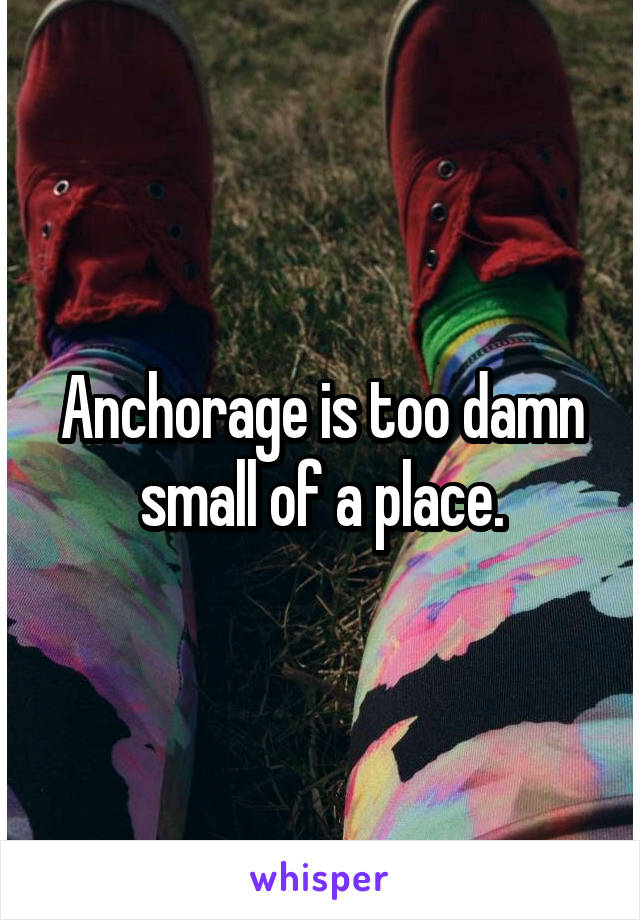 Anchorage is too damn small of a place.