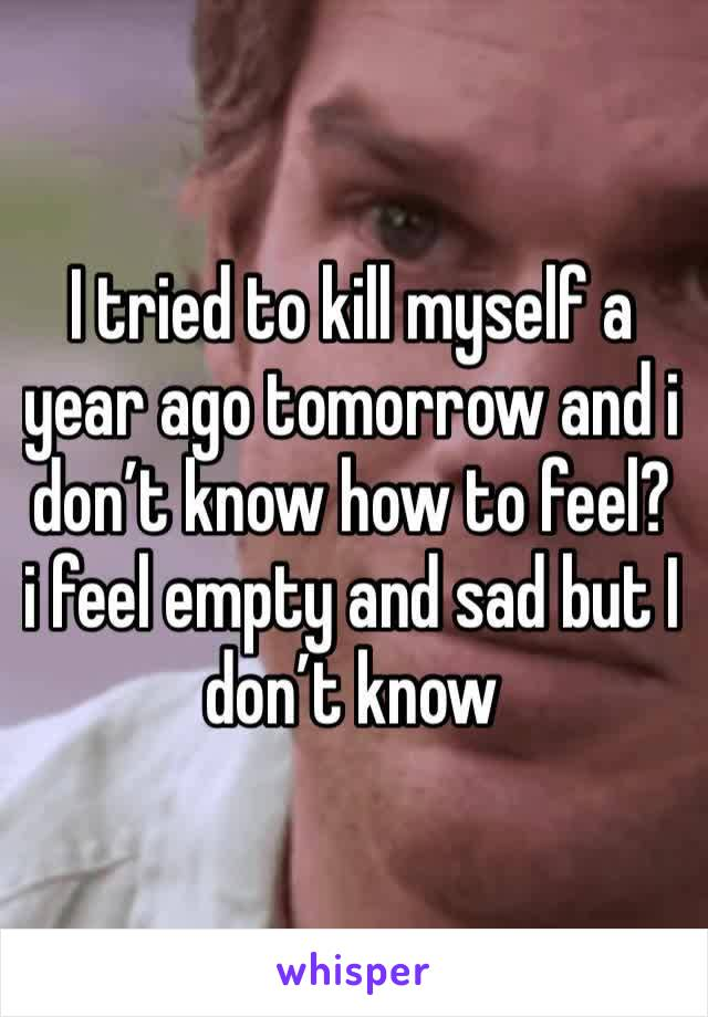 I tried to kill myself a year ago tomorrow and i don't know how to feel? i feel empty and sad but I don't know