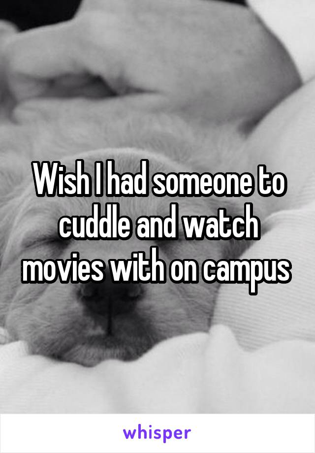 Wish I had someone to cuddle and watch movies with on campus