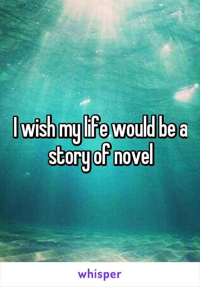 I wish my life would be a story of novel