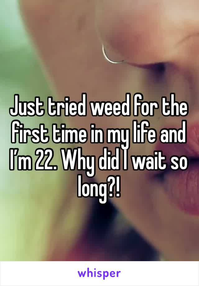 Just tried weed for the first time in my life and I'm 22. Why did I wait so long?!
