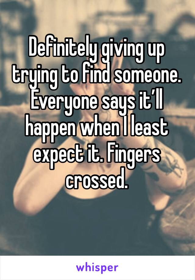 Definitely giving up trying to find someone. Everyone says it'll happen when I least expect it. Fingers crossed.
