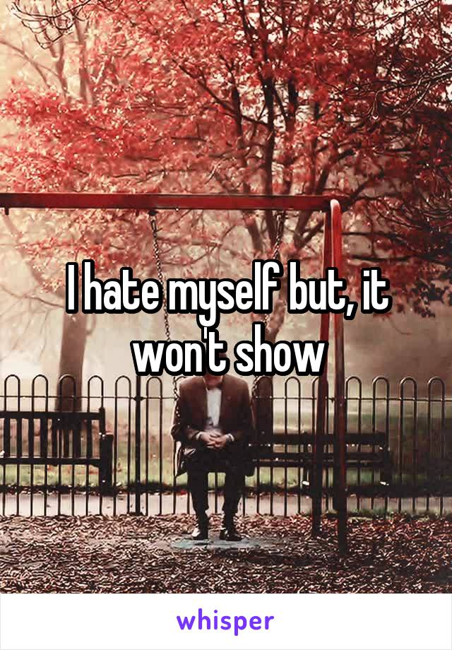 I hate myself but, it won't show