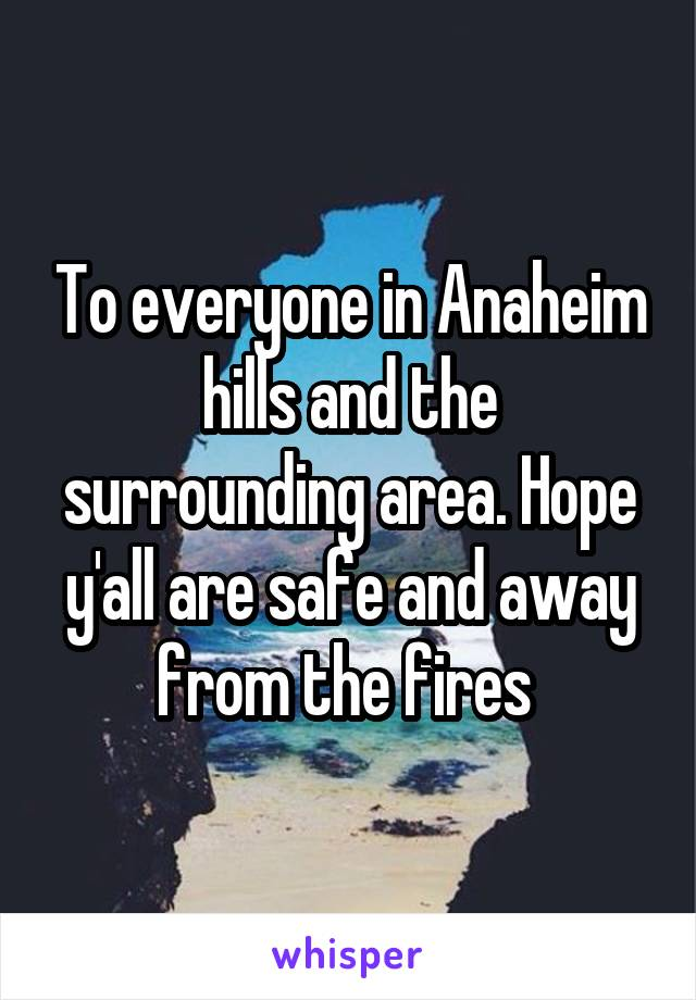 To everyone in Anaheim hills and the surrounding area. Hope y'all are safe and away from the fires