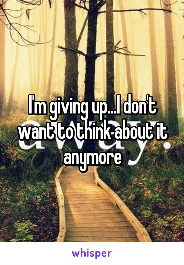 I'm giving up...I don't want to think about it anymore
