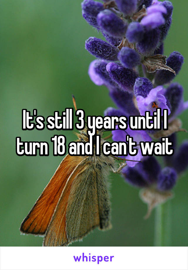It's still 3 years until I turn 18 and I can't wait