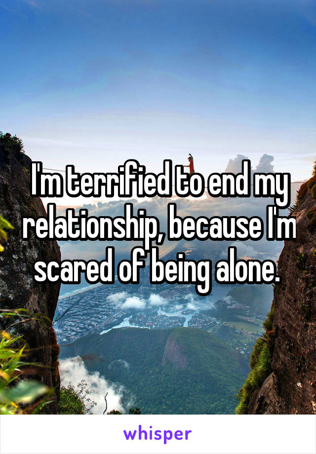 I'm terrified to end my relationship, because I'm scared of being alone.