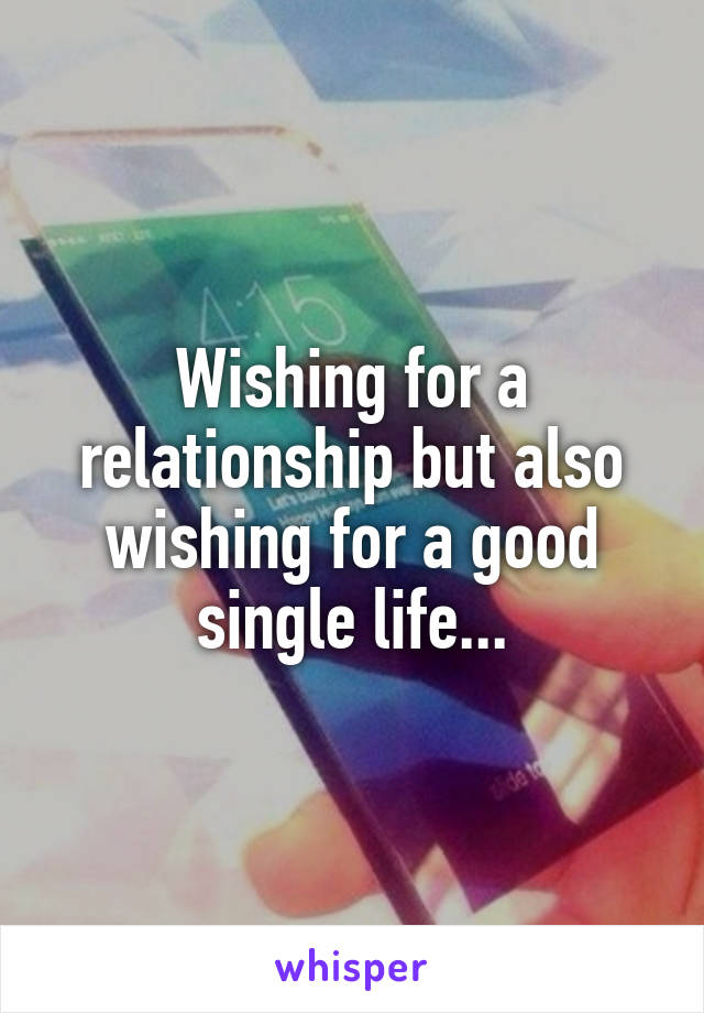 Wishing for a relationship but also wishing for a good single life...