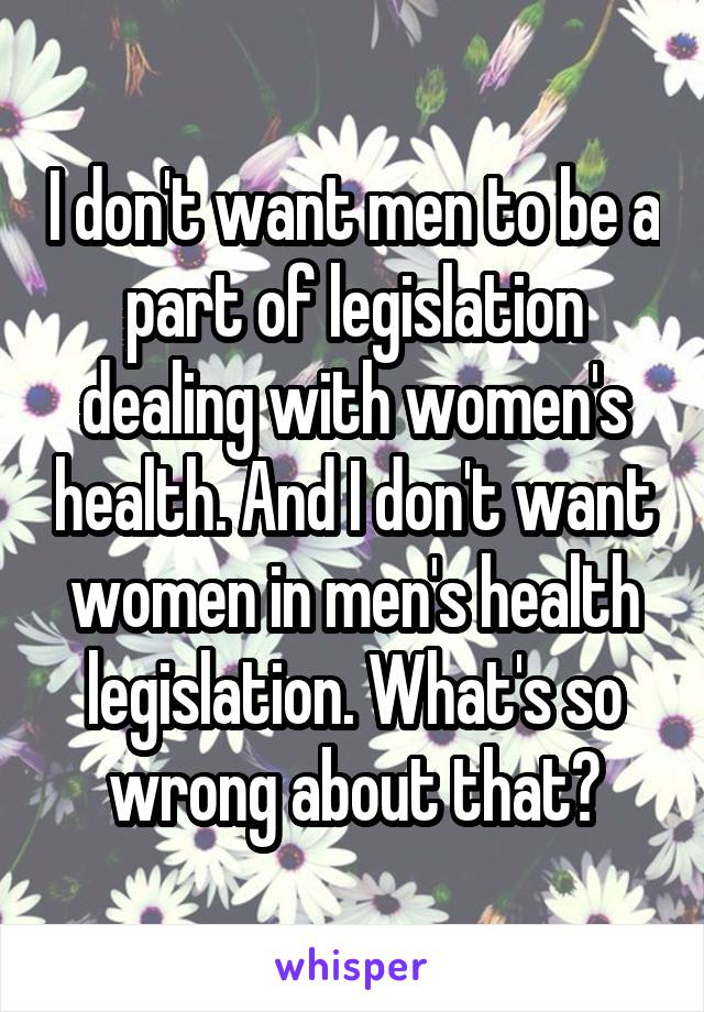 I don't want men to be a part of legislation dealing with women's health. And I don't want women in men's health legislation. What's so wrong about that?