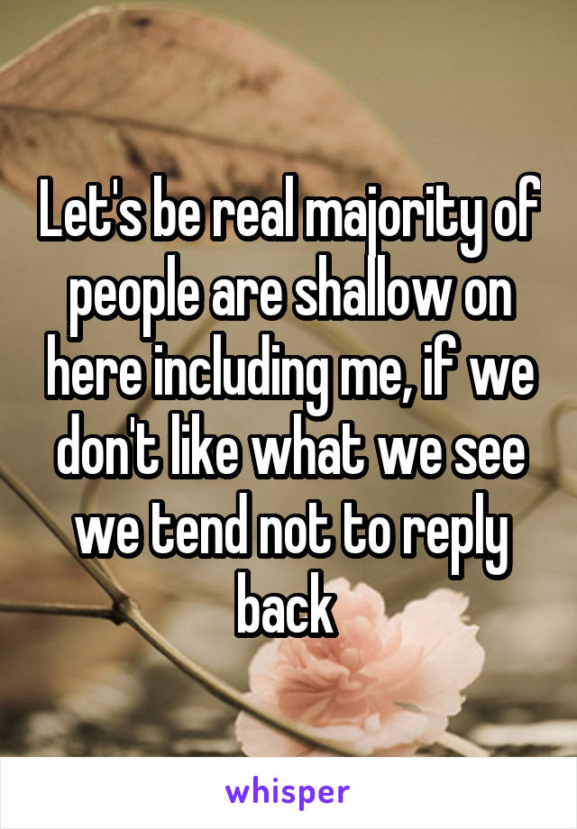 Let's be real majority of people are shallow on here including me, if we don't like what we see we tend not to reply back