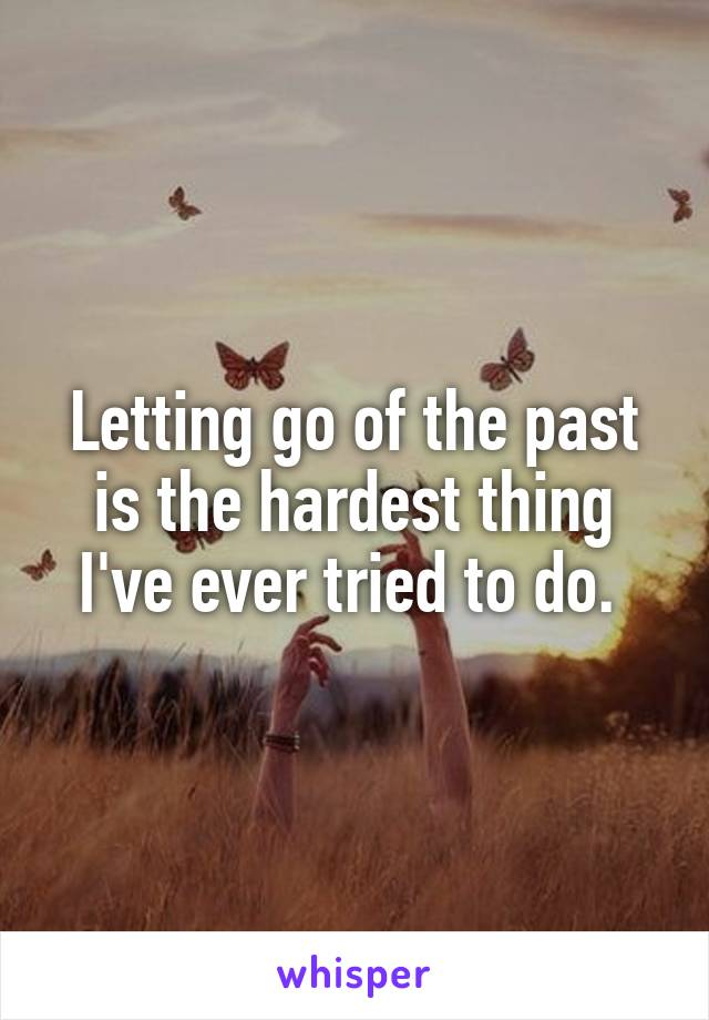 Letting go of the past is the hardest thing I've ever tried to do.