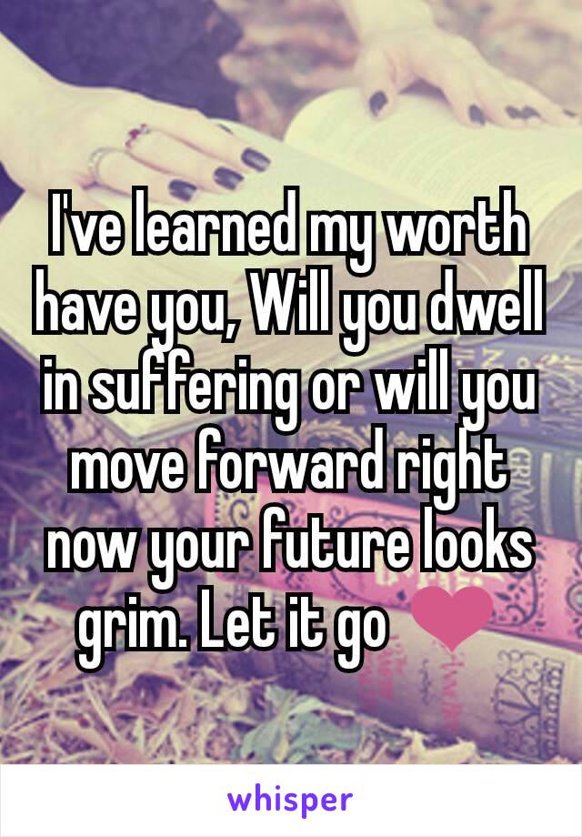 I've learned my worth have you, Will you dwell in suffering or will you move forward right now your future looks grim. Let it go ❤