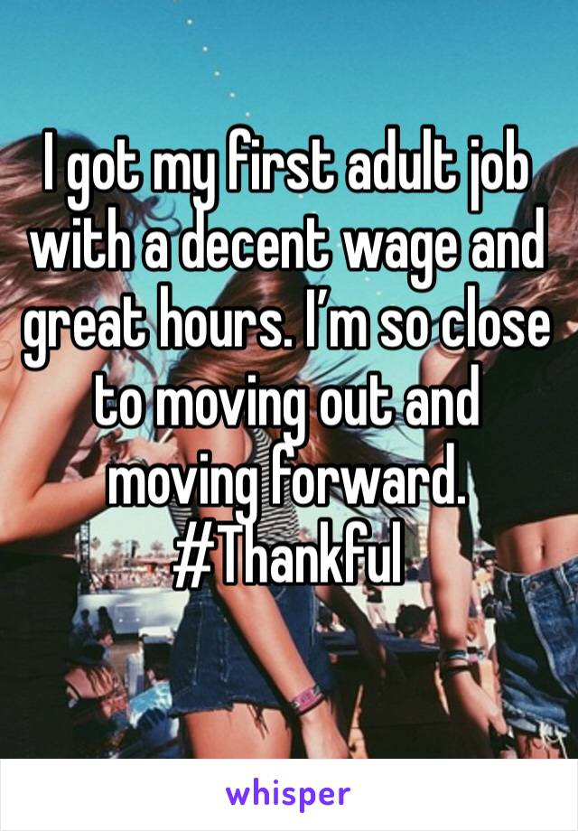 I got my first adult job with a decent wage and great hours. I'm so close to moving out and moving forward. #Thankful