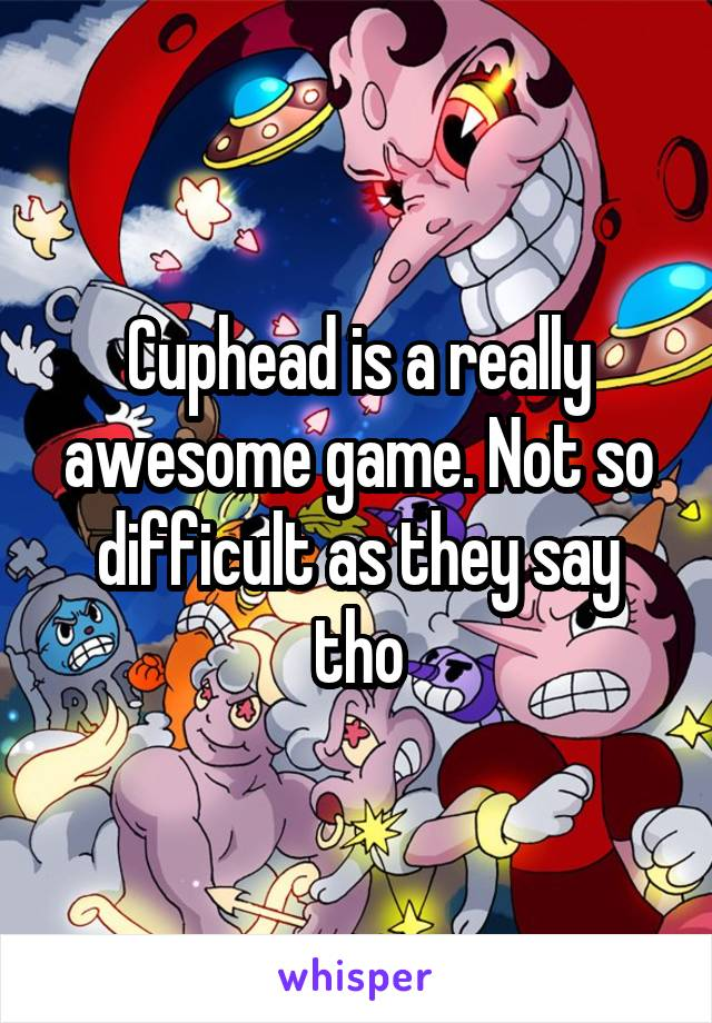 Cuphead is a really awesome game. Not so difficult as they say tho