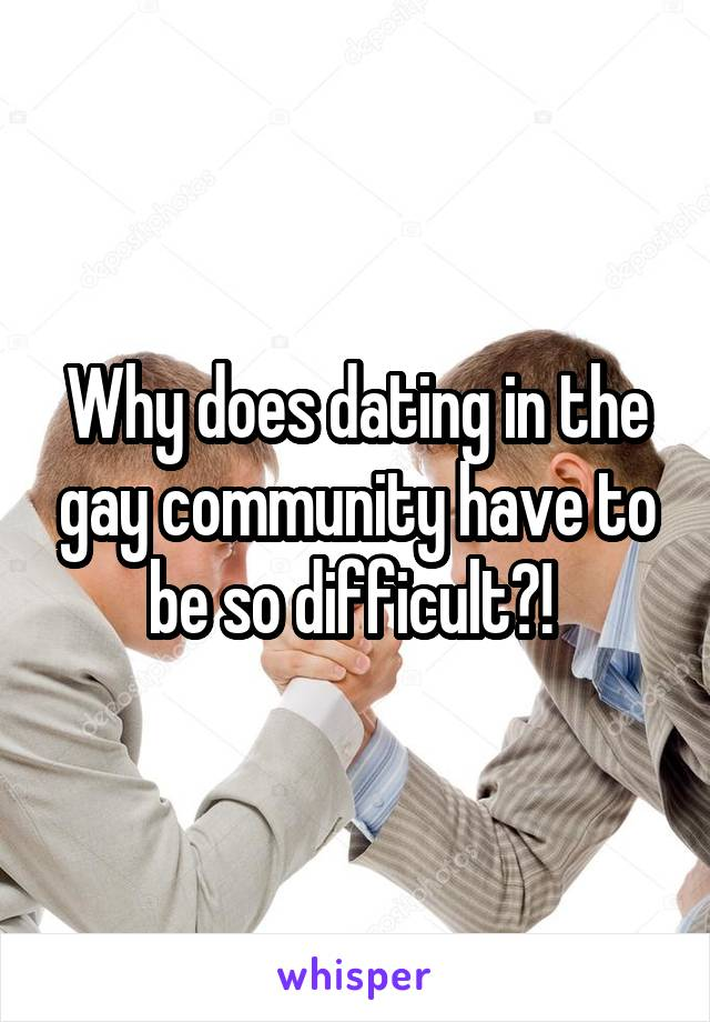 Why does dating in the gay community have to be so difficult?!