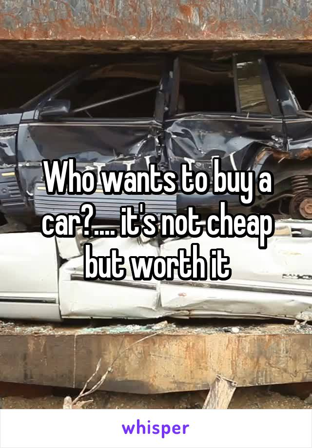 Who wants to buy a car?.... it's not cheap but worth it