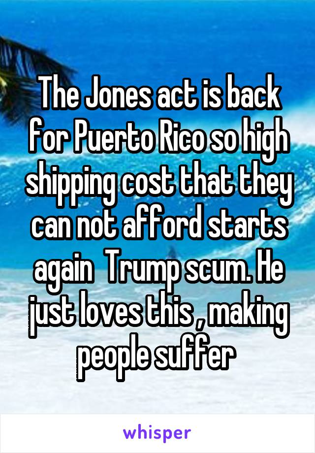 The Jones act is back for Puerto Rico so high shipping cost that they can not afford starts again  Trump scum. He just loves this , making people suffer
