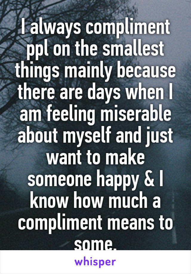 I always compliment ppl on the smallest things mainly because there are days when I am feeling miserable about myself and just want to make someone happy & I know how much a compliment means to some.