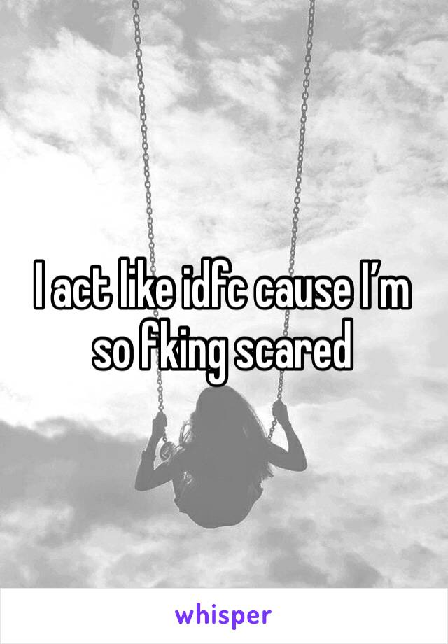 I act like idfc cause I'm so fking scared