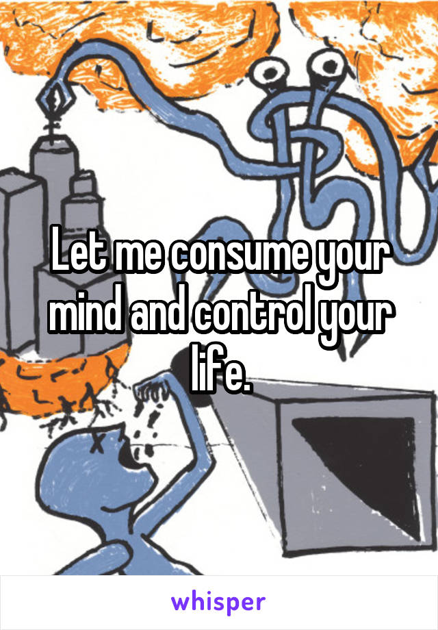 Let me consume your mind and control your life.