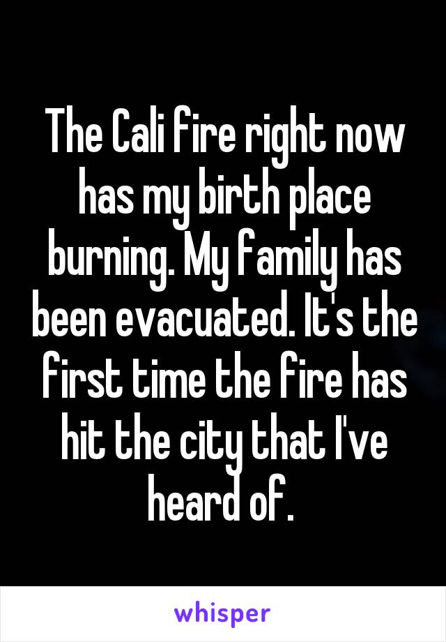 The Cali fire right now has my birth place burning. My family has been evacuated. It's the first time the fire has hit the city that I've heard of.